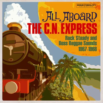 All Aboard The C.N Express – Rock Steady And Boss Reggae Sounds 1967-1968